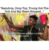 "Homie, Memes, and Vine: ""Raindrop, Drop Top, Trump Got The  Dub And My Heart Stopped...""  iamdanieinwosu  PRESIDENT BAD AND EOUJEE! CooKING  UP VOTES WITH VLAD PUTIN! I hate that raindrop drop top shit but this shit is bars 😂😂😂🔥🔥🔥 my homie @iamdanielnwosu always coming thru with flames FOLLOW @iamdanielnwosu right now✔✔👏👏 worldstar wshh worldstarhiphop vine hoodvine hoodvines nochill nochillvine nochillvines savage balleralert hillaryclinton donaldtrump trump president obama hillyhillyhillyclinton kanyewest raindrops raindropdroptop danielnwosu obama barackobama"