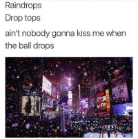 Lmfao 😂: Raindrops  Drop tops  ain't nobody gonna kiss me when  the ball drops  OK  SATU Lmfao 😂