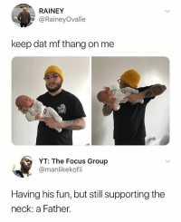 Memes, Focus, and 🤖: RAINEY  @RaineyOvalle  keep dat mf thang on me  YT: The Focus Group  @manlikekofii  Having his fun, but still supporting the  neck: a Father. Ain't but a thang • Follow @savagememesss for more posts daily