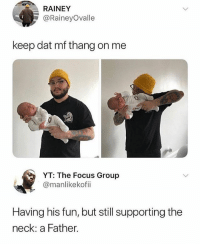 Facts, Memes, and Wshh: RAINEY  @RaineyOvalle  keep dat mf thang on me  YT: The Focus Group  @manlikekofii  Having his fun, but still supporting the  neck: a Father. Facts...😂💯 WSHH