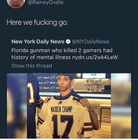 Fucking, New York, and News: @RaineyOvalle  Here we fucking go.  New York Daily News @NYDailyNews  Florida gunman who killed 2 gamers had  history of mental illness nydn.us/2wk4LeW  Show this thread  MADEN CHAMP The I'm mental card