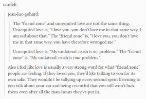 """Unrequited love vs the friend zone: rainfelt:  jean-luc-gohard:  The """"friend zone"""" and unrequited love are not the same thing  Unrequited love is, """"I love you, you don't love me in that same way, I  am sad about that."""" The """"friend zone""""is, """"I love you, you don't love  me in that same way, you have therefore wronged me.""""  Unrequited love is, """"My unilateral crush is my problem."""" The """"friend  zone"""" is, """"My unilateral crush is your problem.""""  Also I feel like love is usually a very strong word for what """"friend zone""""  people are feeling. If they loved you, they'd like talking to you for its  own sake. They wouldn't be tallying up every second spent listening to  you talk about your cat and being resentful that you still won't fuck  them even after all the man-hours they've put in. Unrequited love vs the friend zone"""