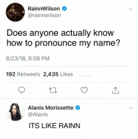 Pronounce: RainnWilson  @rainnwilson  Does anyone actually know  how to pronounce my name?  8/23/18, 9:08 PM  192 Retweets 2,435 Likes  Alanis Morissette  @Alanis  ITS LIKE RAINN