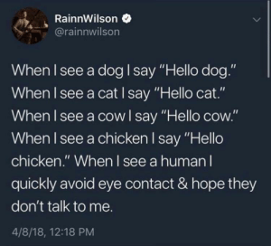 "Hello, Chicken, and Hope: RainnWilson  rainnwilson  When I see a dog say ""Hello dog.""  When I see a cat I say Hello cat.  When l see a cowl say ""Hello cow.""  When I see a chicken l say ""Hello  chicken."" When I see a human l  quickly avoid eye contact & hope they  don't talk to me.  4/8/18, 12:18 PM"