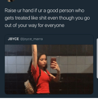Memes, Shit, and Good: Raise ur hand fur a good person who  gets treated like shit even though vou go  out of your way for everyone  J8YCE @joyce_marra 🙄🙄🙄🙋🏾♀️🙋🏾♀️🙋🏾♀️❤