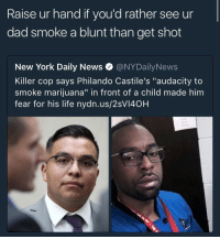"Blackpeopletwitter, Dad, and Life: Raise ur hand if you'd rather see ur  dad smoke a blunt than get shot  New York Daily News @NYDailyNews  Killer cop says Philando Castile's ""audacity to  smoke marijuana"" in front of a child made him  fear for his life nydn.us/2sVI40H <p>*raises hand* (via /r/BlackPeopleTwitter)</p>"