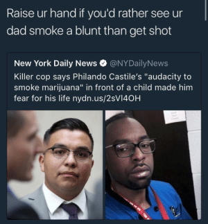 "Dad, Life, and New York: Raise ur hand if you'd rather see ur  dad smoke a blunt than get shot  New York Daily News @NYDailyNews  Killer cop says Philando Castile's ""audacity to  smoke marijuana"" in front of a child made him  fear for his life nydn.us/2sVI40H *raises hand*"