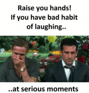 laughoutloud-club:  E. V. E. R. Y - S. I. N. G. L. E - T. I. M. E: Raise you hands!  If you have bad habit  of laughing.  ..at serious moments laughoutloud-club:  E. V. E. R. Y - S. I. N. G. L. E - T. I. M. E