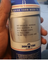 The greatest beer cans ever.: RAISE YOUR BEER TO  SGT BRIAN ST. GERMAIN  WEST WARWICK, RI  U.S. MARINE CORPS  1st MLG, I MEF  2006  18 JUL 1983 2 APR TO OR SELECTED BY  GOLD STAR F The greatest beer cans ever.