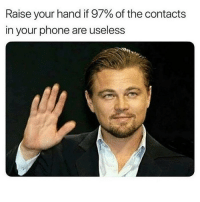 Memes, Phone, and Domino's: Raise your hand if 97% of the contacts  in your phone are useless 🙋🏼‍♀️ the only numbers I need are @thespeckyblonde and @dominos Follow @thespeckyblonde @thespeckyblonde @thespeckyblonde