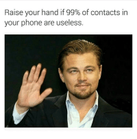 Memes, 🤖, and Total: Raise your hand if 99% of contacts in  your phone are useless I speak to about 12 people total, so am I ever going to call or text this girl in my phone that I poorly fingerblasted at Jewish summer camp in 1999 and haven't spoke to since? Probably not. BUT FOR SOME REASON I'M NEVER EVER DELETING IT.