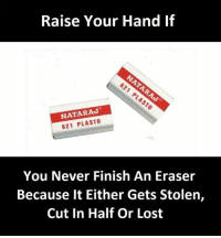 cut in half: Raise Your Hand If  NATARAJ  621 PLASTO  You Never Finish An Eraser  Because it Either Gets Stolen,  Cut In Half Or Lost