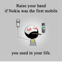 nokia: Raise your hand  if Nokia was the first mobile  you used in your life