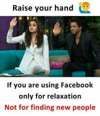 Facebook, Memes, and 🤖: Raise your hand  If you are using Facebook  only for relaxation  Not for finding new people