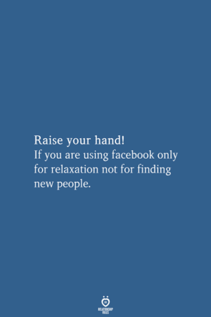 New People: Raise your hand!  If you are using facebook only  for relaxation not for finding  new people.  RELATIONSHIP  LES