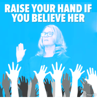 Her, Believe, and You: RAISE YOUR HAND IF  YOU BELIEVE HER  er I believe her.