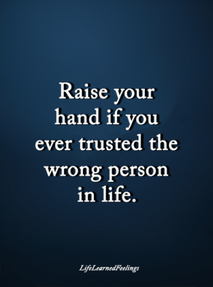 <3: Raise your  hand if you  ever trusted the  wrong person  in life.  LijfeLearnedFeelings <3