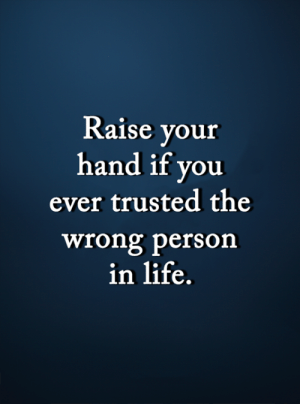 <3: Raise your  hand if you  ever trusted the  wrong person  in life. <3