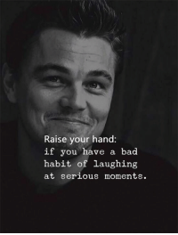Bad, You, and Habit: Raise your hand:  if you have a bad  habit of laughing  at serious moments.