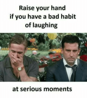 Bad, You, and Habit: Raise your hand  if you have a bad habit  of laughing  at serious moments Guilty as charged..