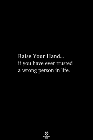 Raise Your Hand: Raise Your Hand  if you have ever trusted  a wrong person in life.