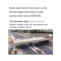 Live, Seattle, and Construction: Raise your hand if you live in a city  whose roads have been under  construction since 5000 BC  The Spectator Index @spectatorindex  MEDIA: Bridge in the UK demolished and  cleared in fifteen hours. In Seattle bruhhhh