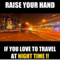 Love, Memes, and Travel: RAISE YOUR HAND  IF YOU LOVE TO TRAVEL  AT NIGHTTIME!!