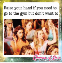 Facebook, Gym, and Memes: Raise your hand if you need to  go to the gym but don't want to  facebook.comU/queensofsass All day every day ✋️ #QueensofSass