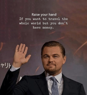 Raise Your Hand: Raise your hand  If you want to travel the  whole world but you don't  have money