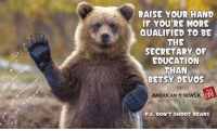 Grrr... [DRE]: RAISE YOUR HAND  IF YOU'RE MORE  QUALIFIED TO BE  THE  SECRETARY OF  EDUCATION  THAN  BETSY DEVOS  AMERICAN NEWSX  P.S. DON'T SHOOT BEARS Grrr... [DRE]