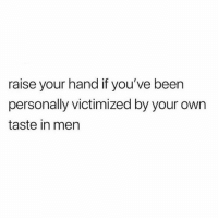 Fucking HIIIIIIII 🙋🏽♀️🙋🏽♀️🙋🏽♀️🙋🏽♀️🙋🏽♀️(@martinisandmayhem): raise your hand if you've been  personally victimized by your own  taste in men Fucking HIIIIIIII 🙋🏽♀️🙋🏽♀️🙋🏽♀️🙋🏽♀️🙋🏽♀️(@martinisandmayhem)