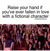 Love, Fictional, and Character: Raise your hand if  you've ever fallen in love  with a fictional character  @shadowhunterrus I would need a bunch more hands to represent each one