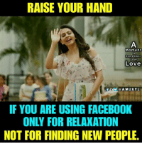 Facebook, Love, and Memes: RAISE YOUR HAND  Moment  To  Remem ber  Your  Love  f@AM2RYL  IF YOU ARE USING FACEBOOK  ONLY FOR RELAXATION  NOT FOR FINDING NEW PEOPLE.