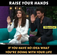 i have no idea: RAISE YOUR HANDS  Bollywood feed  IF YOU HAVE NO IDEA WHAT  YOU'RE DOING WITH YOUR LIFE
