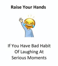 Bad, Memes, and 🤖: Raise Your Hands  If You Have Bad Habit  Of Laughing At  Serious Moments