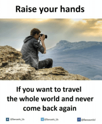 Travel: Raise your hands  If you want to travel  the whole world and never  come back again  A @sarcastic Us  If @Sarcastic Us  @Sarcasmlol