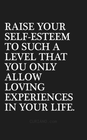 a level: RAISE YOUR  SELF-ESTEEM  TO SUCH A  LEVEL THAT  YOỦ ONLY  ALLOW  LOVING  EXPERIENCES  Ý。ÚR LIFE  CURIANO. co