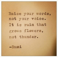 Memes, Flower, and Flowers: Raise your words,  not your voice.  It is rain that  grows flowers,  not thunder.  Rumi If a person criticizes you in front of an audience, they do because it gives them a sense of superiority. They want to publicly humiliate you. If the person attacks your character and not your actions, they are because they resent you. They are pure haters. Either of those two scenarios, show your strength and power by walking away. That person is toxic to your health, happiness and success. A successful person will critique you in private, and indirectly point out the mistake... and show you how to achieve a better result. awesome... be awsuesome! I wish you nothing but happiness and success. markiron
