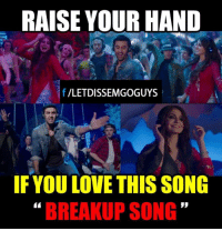 breakup songs: RAISE YOURHAND  f LETDISSEMGOGUYS  IF YOULOVE THIS SONG  BREAKUP SONG