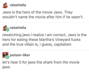 True, Shark, and Capitalism: raisehelia  Jaws is the hero of the movie Jaws. They  wouldn't name the movie after him if he wasn't.  raisehelia  rewatching jaws i realize I am correct, Jaws is the  hero for eating these Martha's Vineyard fucks  and the true villain is, i guess, capitalism  poison-liker  let's hear it for jaws the shark from the movie  jaws Shark Week