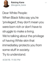 Blackpeopletwitter, Struggle, and White People: Raising Kane  @eugene_kane  Dear White People:  When Black folks say you're  privileged', they don't mean you  were born rich or don't have to  struggle to make a living  We're talking about the privilege  of having White skin that  immediatley protects you from  some stuff in society.  Try to understand.  4/24/18, 11:50 PM <p>White privilege explained (via /r/BlackPeopleTwitter)</p>