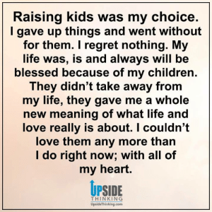 Blessed, Children, and Life: Raising kids was my choice.  gave up things and went without  for them. I regret nothing. My  life was, is and always will be  blessed because of my children.  They didn't take away from  my life, they gave me a whole  new meaning of what life and  love really is about. I couldn't  love them any more than  I do right now; with all of  my heart.  UPSIDE  THINKING  UpsideThinking.com Positive Happy Life with Upside Thinking ❤️
