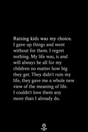 I Regret: Raising kids was my choice.  I gave up things and went  without for them. I regret  nothing. My life was, is and  will always be all for my  children no matter how big  they get. They didn't ruin my  life, they gave me a whole new  view of the meaning of life.  I couldn't love them any  more than I already do.