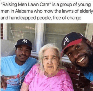 "America, Alabama, and Free: ""Raising Men Lawn Care"" is a group of young  men in Alabama who mow the lawns of elderly  and handicapped people, free of charge  N CARES This is america!"