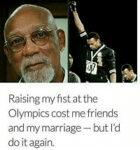 """Raising my fist at the  Olympics cost me friends  and my marriage but I'd  do it again. This is why I say to hell with bourgeoisie Blacks, majority of celebrities, & most athletes. No balls on the smallest scale. You making millions and you're scared of going broke? Where the money trail? Exactly. Gucci & Prada don't like your Black ass but, you love your massahs. Malcom even said watch them move into the neighborhoods with their massahs & say """"it's alright over here!"""" ______ If it don't bring them more fame or money they're not going to do it. Trust me. They can't even do the simplest shit. It took regular people to get them crackers at Pepsi to tear that shit down.(not regular because we not, but you get what I'm sayin') Now if we can actually center that power in our communities and returning to our homeland & culture we'd be aye ok. _____ Racism is tied into capitalism. The higher you go in the tax bracket the higher your chances are to be an agent of white supremacy for sure. Not to say everyday Black Afrikans can't do the same, but they do far more damage at a faster rate. _____ Ya'll need to stop including yourselves in their issues too. Do they give a fxck about you honestly. They'll say that shit at a concert all day, but hey, sheep believe anything. Just like Will & Jada bitched about them sorry ass awards shows made by whites to boost egos, but they're not out here fixing real life issues. Ya'll got so mad with them, but not a peep of that passion in our communities on such a SCALE! _____ See, they can do so much more. Oprah could've bought Mississippi, Alabama, & majority of Louisiana if she wanted. If they were real about empowering us then we'd been went to war. Wesley Snipes was one of VERY FEW with the shit. But they got him on dumb.... taxes... which is theft in itself. _____ However Pharaoh Ramses II has been reincarnated. Let's spill some blood!"""
