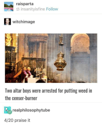 Weed, Good, and 4 20: raisparta  insanityisfine Follow  witchimage  1l  Two altar boys were arrested for putting weed in  the censer-burner  realphilosophytube  4/20 praise it IN MY GOOD CHRISTIAN SUBURBS???