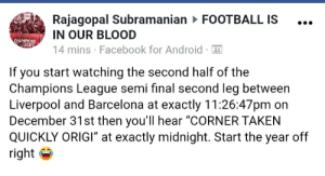 "New Year Tip: Rajagopal Subramanian > FOOTBALL IS  IN OUR BLOOD  14 mins · Facebook for Android · 4  CHAMPIONS  EUROPE  If you start watching the second half of the  Champions League semi final second leg between  Liverpool and Barcelona at exactly 11:26:47pm on  December 31st then you'll hear ""CORNER TAKEN  QUICKLY ORIGI"" at exactly midnight. Start the year off  right New Year Tip"