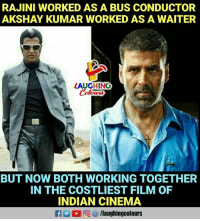 Indian, Film, and Indianpeoplefacebook: RAJINI WORKED AS A BUS CONDUCTOR  AKSHAY KUMAR WORKED AS A WAITER  LAUGHING  Colowrs  BUT NOW BOTH WORKING TOGETHER  IN THE COSTLIEST FILM OF  INDIAN CINEMA