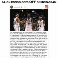Celtic, Memes, and Rajon Rondo: RAJON RONDO GoES OFF oN INSTAGRAM  rajonrondo o 45m  CELTICS  My vets would never go to the media. They would come to the  team. My vets didn't pick and choose when they wanted to bring  it. They brought it every time they stepped in the gym whether it  was practice or a game. They didn't take days off My vets didn't  care about their numbers. My vets played for the team. When we  lost, they wouldn't blame us. They took responsibility and got in  the gym. They showed the young guys what it meant to work.  Even in Boston when we had the best record in the league, if we  lost a game, you could hear a pin drop on the bus. They showed  us the seriousness of the game. My vets didn't have an influence  on the coaching staff. They couldn't change the plan because it  didn't work for them. played under one of the greatest coaches,  and he held everyone accountable. It takes 1-15 to win. When  you isolate everyone, you can't win consistently. may be a lot of  things, but I'm not a bad teammate. My goal is to pass what  learned along. The young guys work. They show up. They don't  deserve blame. If anything is questionable, it's the leadership. Whoa, baby.