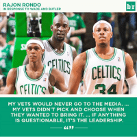 """Rajon Rondo, Celtics, and Leadership: RAJON RONDO  IN RESPONSE TO WADE AND BUTLER  br  CELTICS CELTICS  MY VETS WOULD NEVER GO TO THE MEDIA.  MY VETS DIDN'T PICK AND CHOOSE WHEN  THEY WANTED TO BRING IT. IF ANYTHING  IS QUESTIONABLE, IT'S THE LEADERSHIP. Rajon """"Drag Them"""" Rondo."""